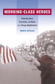 Working-Class Heroes: Protecting Home, Community, and Nation in a Chicago Neighborhood ebook by Kefalas, Maria