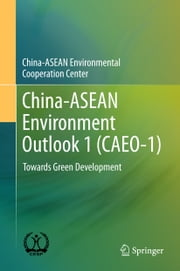 China-ASEAN Environment Outlook 1 (CAEO-1) - Towards Green Development ebook by China-ASEAN Environmental Cooperation