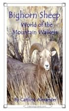 Bighorn Sheep: World of the Mountain Walkers ebook by Caitlind L. Alexander