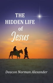 The Hidden Life of Jesus ebook by Deacon Norman Alexander