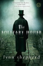 The Solitary House - A Novel ebook by Lynn Shepherd