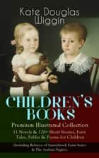 CHILDREN'S BOOKS – Premium Illustrated Collection: 11 Novels & 120+ Short Stories, Fairy Tales, Fables & Poems for Children (Including Rebecca of Sunnybrook Farm Series & The Arabian Nights) - New Chronicles of Rebecca, A Summer in a Cañon, Polly Oliver's Problem, The Birds' Christmas Carol, The Romance of a Christmas Card, Timothy's Quest, The Fairy Ring, Golden Numbers and many more ebook by Kate Douglas Wiggin, Claude A. Shepperson