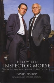 The Complete Inspector Morse (Updated and Expanded Edition) - From the Original Novel to the TV Series ebook by David Bishop