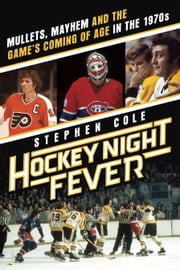 Hockey Night Fever - Mullets, Mayhem and the Game's Coming of Age in the 1970s ebook by Stephen Cole