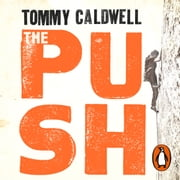 The Push - A Climber's Journey of Endurance, Risk and Going Beyond Limits to Climb the Dawn Wall audiobook by Tommy Caldwell