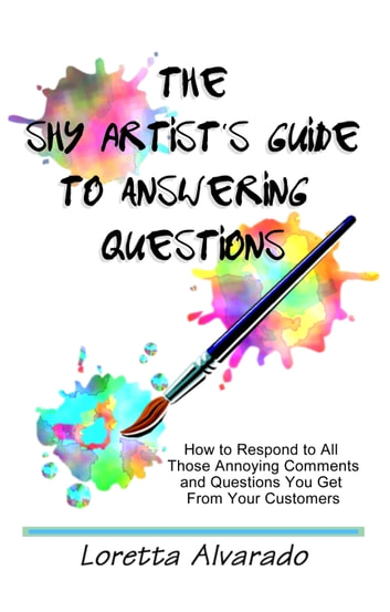 The Shy Artist's Guide to Answering Questions: How to respond to all those annoying questions and comments you get from your customers ebook by Loretta Alvarado