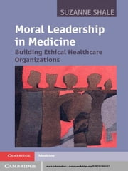 Moral Leadership in Medicine - Building Ethical Healthcare Organizations ebook by Dr Suzanne Shale