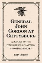 General John Gordon at Gettysburg: Account of the Pennsylvania Campaign from His Memoirs ebook by John Gordon