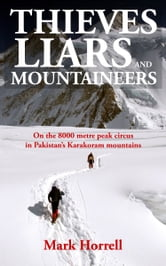 Thieves, Liars and Mountaineers: On the 8000m Peak Circus in Pakistan's Karakoram Mountains ebook by Mark Horrell