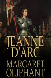 Jeanne d'Arc - Her Life And Death ebook by Margaret Oliphant