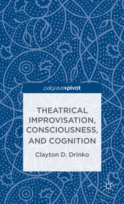 Theatrical Improvisation, Consciousness, and Cognition ebook by Clayton D. Drinko
