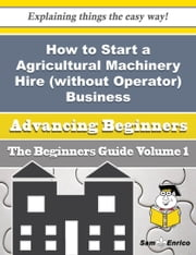 How to Start a Agricultural Machinery Hire (without Operator) Business (Beginners Guide) - How to Start a Agricultural Machinery Hire (without Operator) Business (Beginners Guide) ebook by Antione Rupp