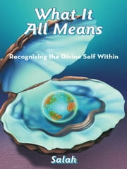 What It All Means - Recognizing the Divine Self Within ebook by Salah