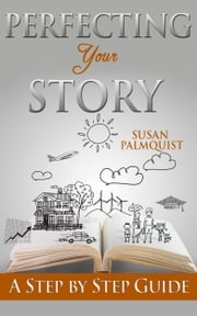 Perfecting Your Story - A Step by Step Guide ebook by Susan Palmquist