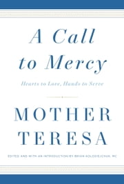 A Call to Mercy - Hearts to Love, Hands to Serve ebook by Brian Kolodiejchuk, M.C.,Mother Teresa