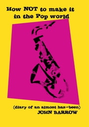 How NOT to Make It in the Pop World (diary of an almost has-been) ebook by John Barrow