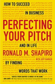 Perfecting Your Pitch - How to Succeed in Business and in Life by Finding Words That Work ebook by Ronald M. Shapiro,Jeff Barker