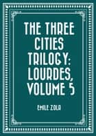 The Three Cities Trilogy: Lourdes, Volume 5 ebook by Emile Zola