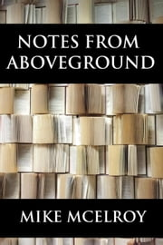 Notes From Aboveground ebook by Mike McElroy
