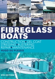Fibreglass Boats - Construction, Gel Coat, Stressing, Blistering, Repair, Maintenance ebook by Hugo du Plessis