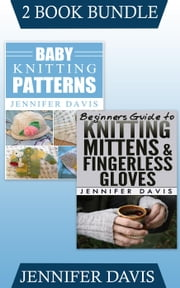 "(2 Book Bundle) ""Baby Knitting Patterns"" & ""Beginners Guide to Knitting Mittens and Fingerless Gloves"" - Knitting For Beginners, #10 ebook by Jennifer Davis"