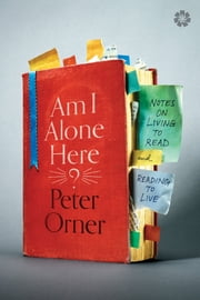 Am I Alone Here? - Notes on Living to Read and Reading to Live ebook by Peter Orner