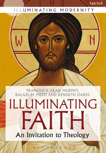 Illuminating Faith - An Invitation to Theology ebook by Francesca Aran Murphy,Kenneth Oakes,Professor Balázs M. Mezei