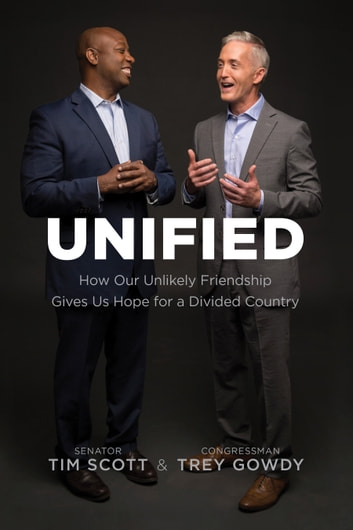 Unified - How Our Unlikely Friendship Gives Us Hope for a Divided Country ebook by Tim Scott,Trey Gowdy