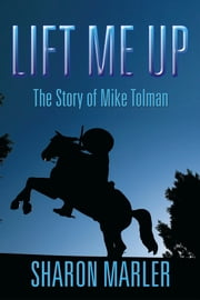 LIFT ME UP - The Story of Mike Tolman ebook by Sharon Marler