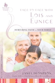 Face-to-Face with Lois and Eunice - Nurturing Faith in Your Family ebook by Janet Thompson