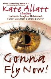 Gonna Fly Now!: Locked-in Laughter Unleashed: Funny Tales From a Stroke Survivor ebook by Kate	 Frances Allatt