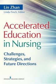 Accelerated Education in Nursing - Challenges, Strategies, and Future Directions ebook by Lin Zhan, PhD, RN, FAAN,Linda P. Finch, PhD, RN, APN,Dr. Li-Fang Zhang, PhD,Linda Finch, PhD, RN, APN