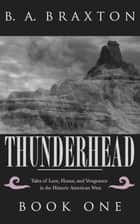 Thunderhead: Tales of Love, Honor, and Vengeance in the Historic American West, Book One ebook by B. A. Braxton
