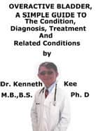 Overactive Bladder, A Simple Guide To The Condition, Diagnosis, Treatment And Related Conditions ebook by Kenneth Kee