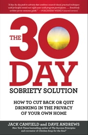 The 30-Day Sobriety Solution - How to Cut Back or Quit Drinking in the Privacy of Your Own Home ebook by Jack Canfield,Dave Andrews