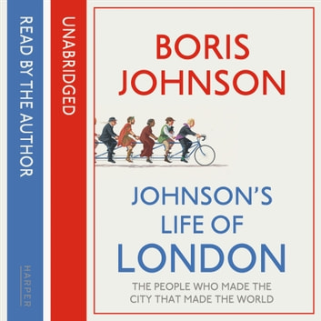 Johnson's Life of London: The People Who Made the City That Made the World audiobook by Boris Johnson