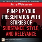 Pump Up Your Presentation with Stories of Substance, Style, and Relevance ebook by Jerry Weissman