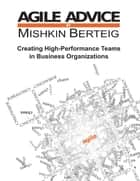 Agile Advice - Creating High Performance Teams In Business Organizations ebook by Mishkin Berteig