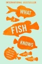 What a Fish Knows - The Inner Lives of Our Underwater Cousins ebook by Jonathan Balcombe