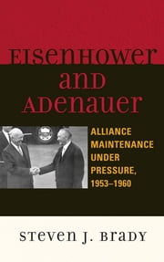 Eisenhower and Adenauer - Alliance Maintenance under Pressure, 1953–1960 ebook by Steven J. Brady