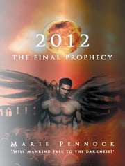 2012 THE FINAL PROPHECY ebook by Marie Pennock