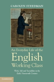 An Everyday Life of the English Working Class - Work, Self and Sociability in the Early Nineteenth Century ebook by Carolyn Steedman