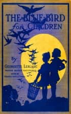 The Blue Bird for Children - Wonderful Adventures of f Happiness ebook by Georgette Leblanc Maurice Maeterlinck