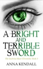 A Bright and Terrible Sword eBook by Anna Kendall