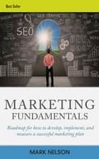 Marketing Fundamentals: Roadmap For How To Develop, Implement, And Measure A Successful Marketing Plan ebook by Mark Nelson