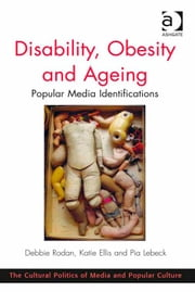 Disability, Obesity and Ageing - Popular Media Identifications ebook by Dr Katie Ellis,Ms Pia Lebeck,Dr Debbie Rodan,Professor C Richard King