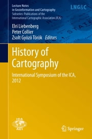 History of Cartography - International Symposium of the ICA, 2012 ebook by Elri Liebenberg,Peter Collier,Zsolt Gyozo Torok