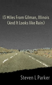 13 Miles from Gilman, Illinois (And It Looks like Rain) ebook by Steven Parker
