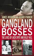 Gangland Bosses - The Lives of Jack Spot and Billy Hill eBook by James Morton, Jerry Parker, Gerry Parker