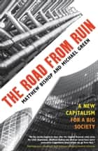 The Road from Ruin - A New Capitalism for a Big Society ebook by Matthew Bishop, Michael Green